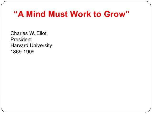 """A Mind Must Work to Grow"" Charles W. Eliot, President Harvard University 1869-1909"