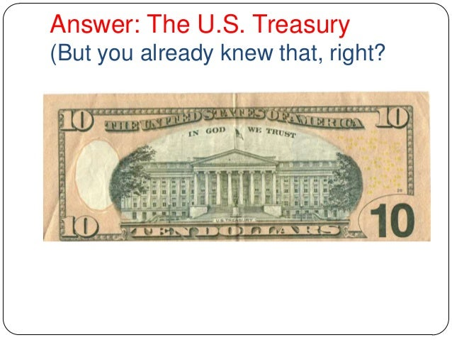 Answer: The U.S. Treasury (But you already knew that, right?