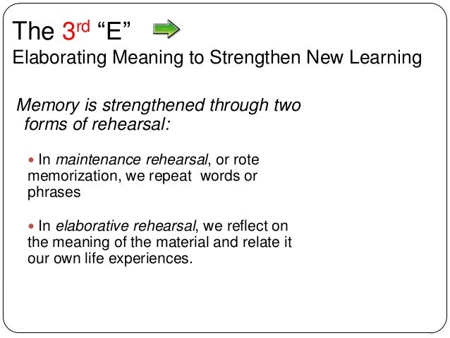 """The 3rd """"E"""" Elaborating Meaning to Strengthen New Learning Memory is strengthened through two forms of rehearsal:  In mai..."""