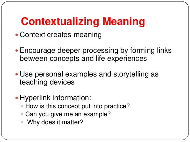 Contextualizing Meaning  Context creates meaning  Encourage deeper processing by forming links between concepts and life...