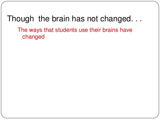Though the brain has not changed. . . The ways that students use their brains have changed