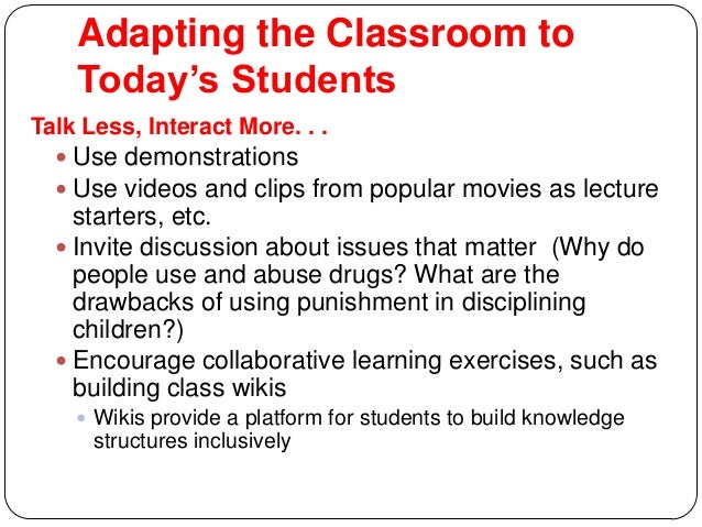 Adapting the Classroom to Today's Students Talk Less, Interact More. . .  Use demonstrations  Use videos and clips from ...