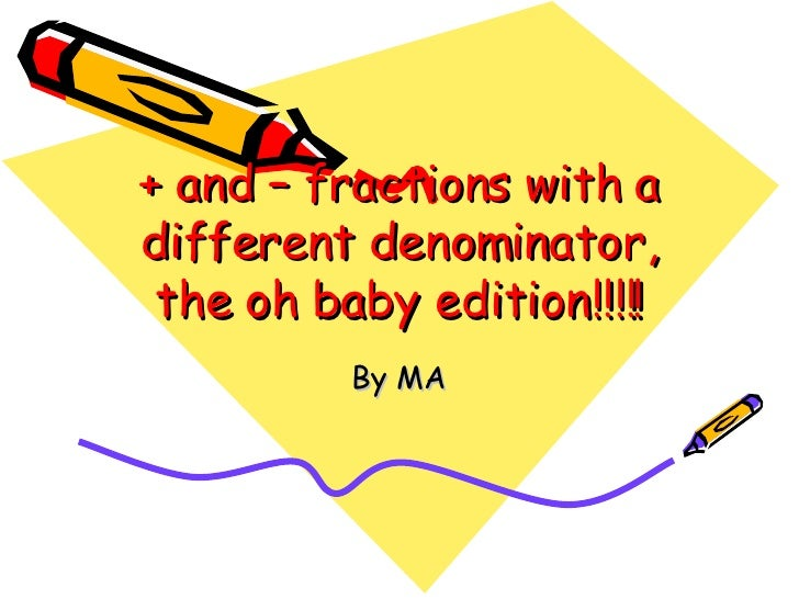 + and – fractions with a different denominator, the oh baby edition!!!!! By MA