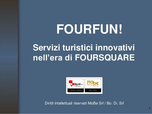 FOURFUN! Servizi turistici innovativi nell'era di FOURSQUARE 1 Diritti intellettuali riservati MoBe Srl / Bo. Di. Srl
