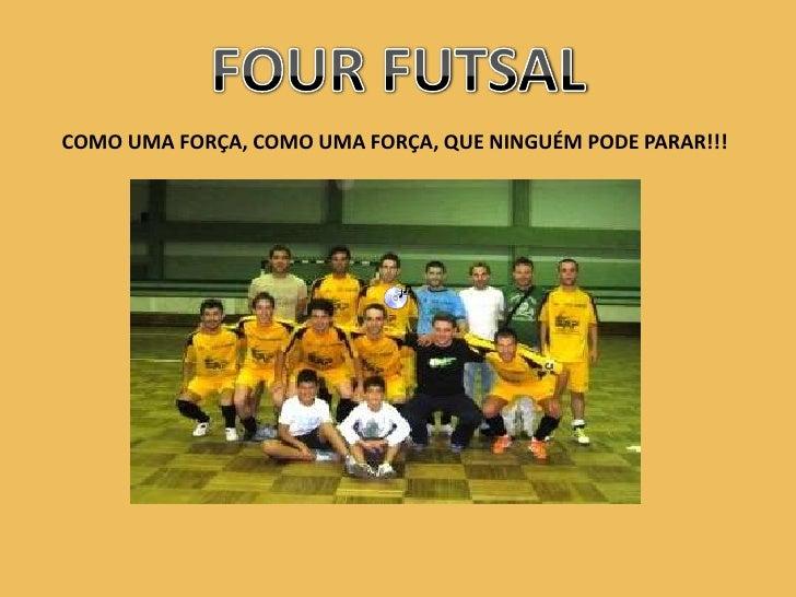 FOUR FUTSAL<br />COMO UMA FORÇA, COMO UMA FORÇA, QUE NINGUÉM PODE PARAR!!!<br />