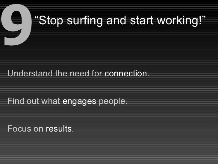 """9     """"Stop surfing and start working!""""    Understand the need for connection.   Find out what engages people.   Focus on ..."""