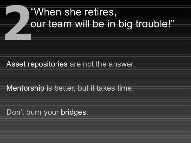 """2        """"When she retires,        our team will be in big trouble!""""   Asset repositories are not the answer.   Mentorship..."""