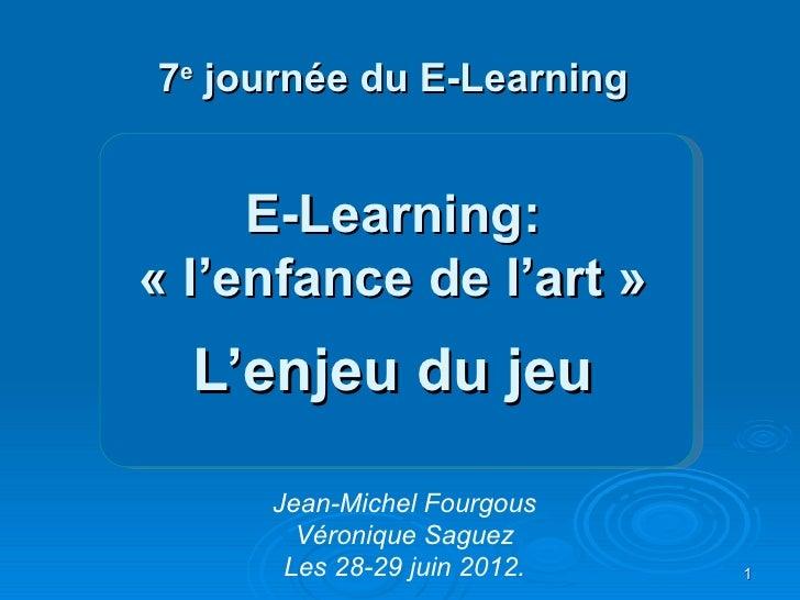 7e journée du E-Learning     E-Learning:« l'enfance de l'art »  L'enjeu du jeu     Jean-Michel Fourgous       Véronique Sa...