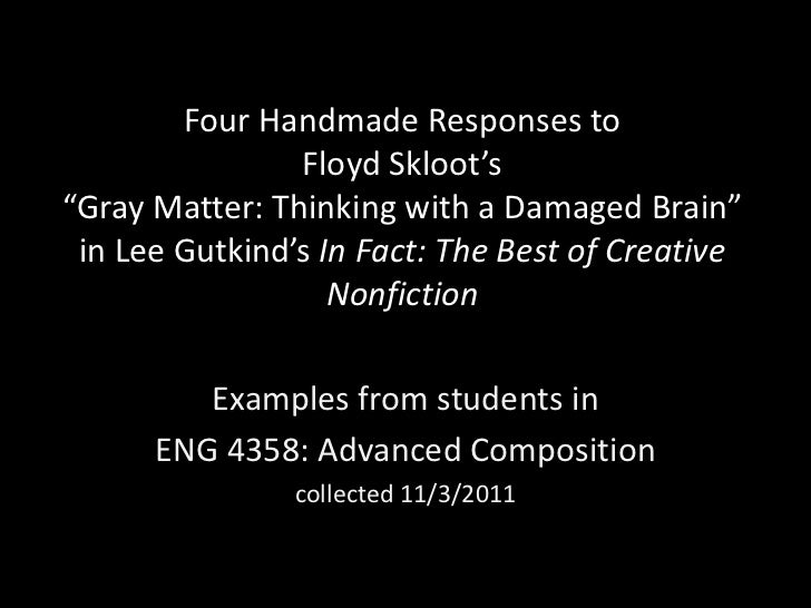 "Four Handmade Responses to                Floyd Skloot's""Gray Matter: Thinking with a Damaged Brain"" in Lee Gutkind's In F..."