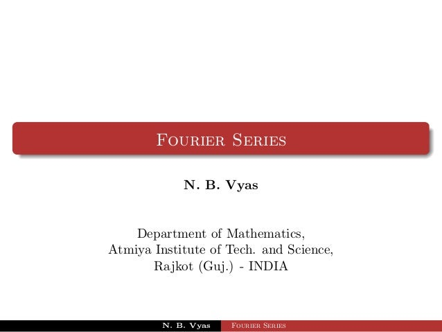 Fourier Series             N. B. Vyas    Department of Mathematics,Atmiya Institute of Tech. and Science,       Rajkot (Gu...