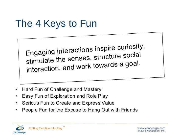 The 4 Keys to Fun <ul><li>Hard Fun of Challenge and Mastery </li></ul><ul><li>Easy Fun of Exploration and Role Play </li><...