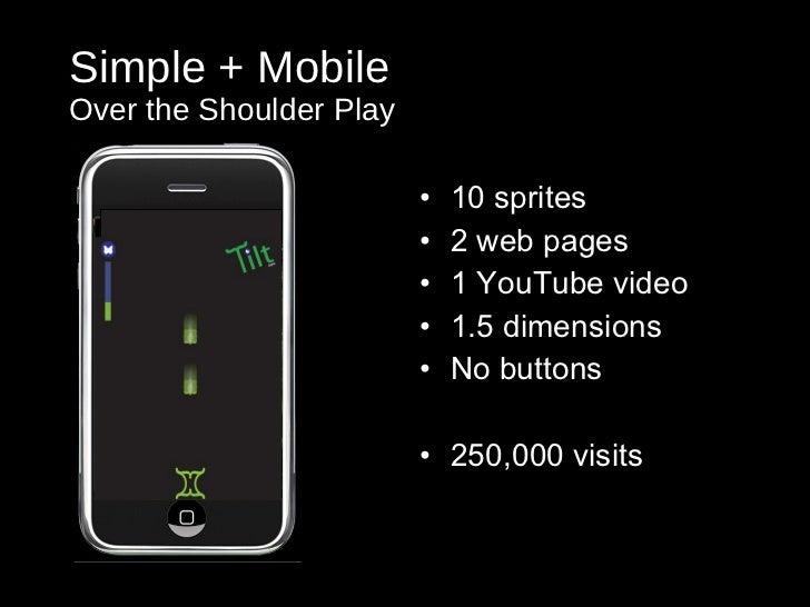 Simple + Mobile Over the Shoulder Play <ul><li>10 sprites </li></ul><ul><li>2 web pages </li></ul><ul><li>1 YouTube video ...