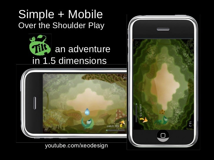 Simple + Mobile Over the Shoulder Play youtube.com/xeodesign Tilt:  an adventure  in 1.5 dimensions