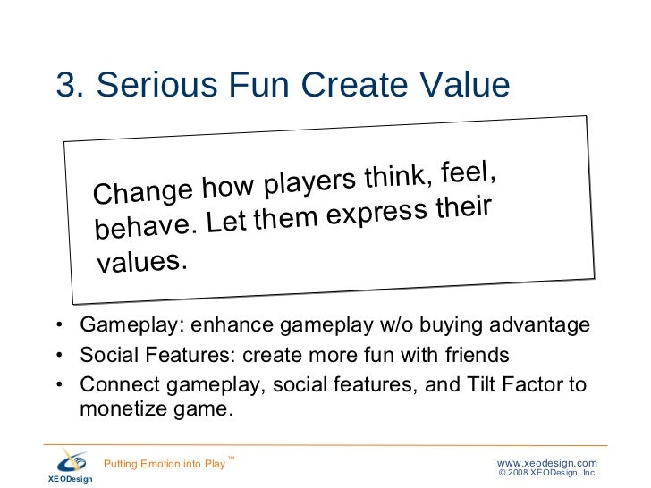 3. Serious Fun Create Value <ul><li>Gameplay: enhance gameplay w/o buying advantage </li></ul><ul><li>Social Features: cre...