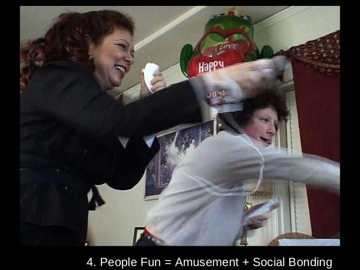 4. People Fun = Amusement + Social Bonding