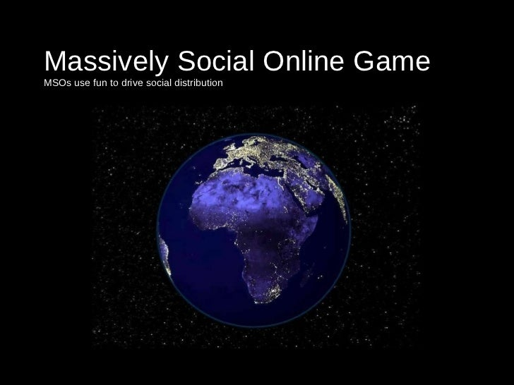 Massively Social Online Game MSOs use fun to drive social distribution