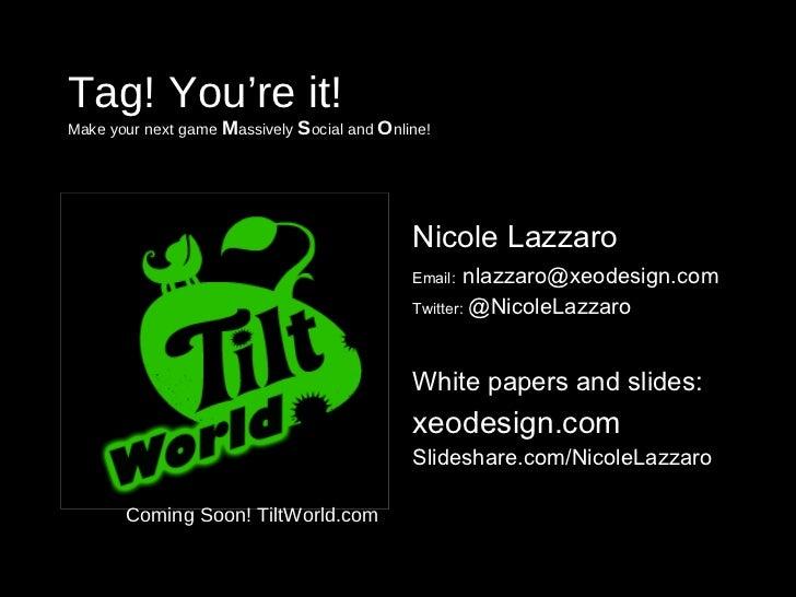 Tag! You're it! Make your next game  M assively  S ocial and  O nline! <ul><li>Nicole Lazzaro </li></ul><ul><li>Email:   [...
