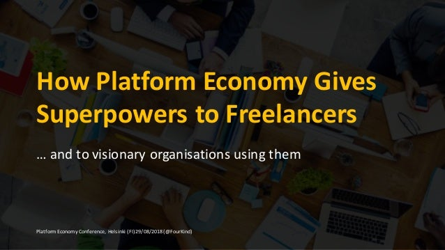 How	Platform	Economy	Gives	 Superpowers	to	Freelancers … and	to	visionary	organisations	using	them Platform	Economy	Confer...