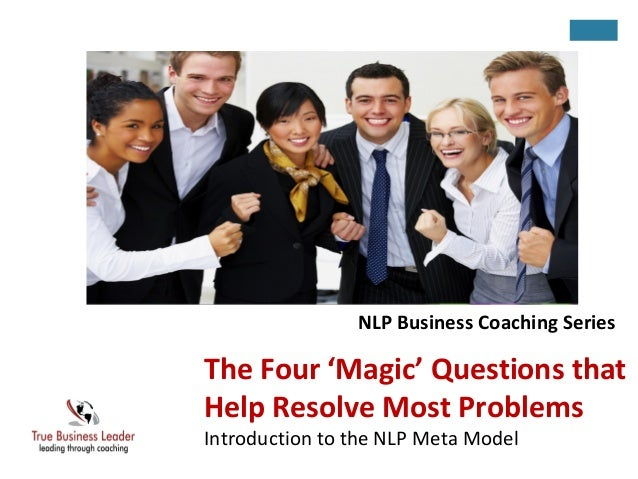 The Four 'Magic' Questions that Help Resolve Most Problems Introduction to the NLP Meta Model NLP Business Coaching Series