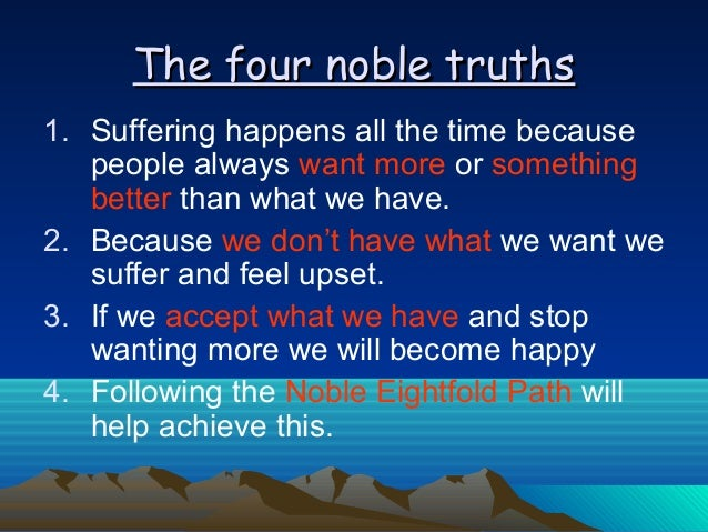 four noble truths eightfold path essay The conclusion of the four noble truths says you can root out egocentrism by following the eightfold path of behavior and thought which has helped thousands of people in the world to this day buddha made the fourth nobles truths, eightfold path, and the law of karma an argument must be true to be a.