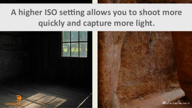 A	   higher	   ISO	   seQng	   allows	   you	   to	   shoot	   more	    quickly	   and	   capture	   more	   light.	    @d...