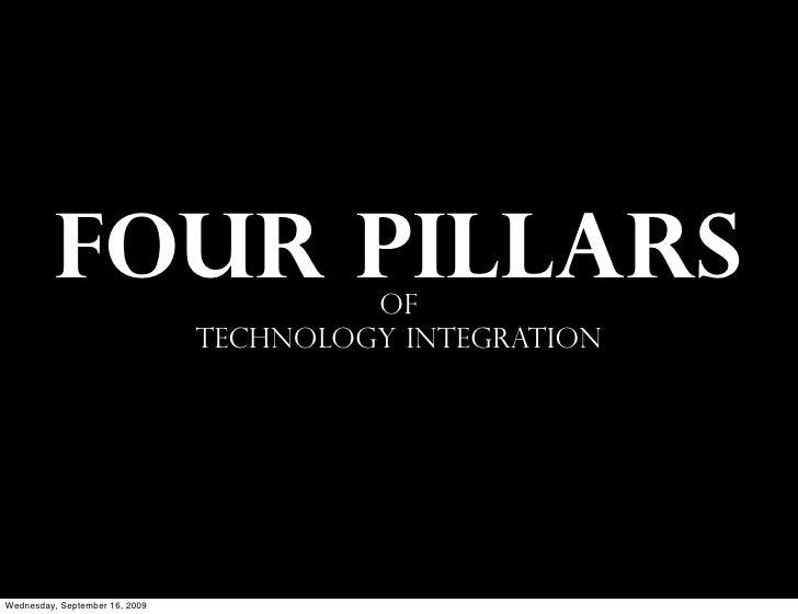 FOUR PILLARS                   of                                 TECHNOLOGY INTEGRATION     Wednesday, September 16, 2009