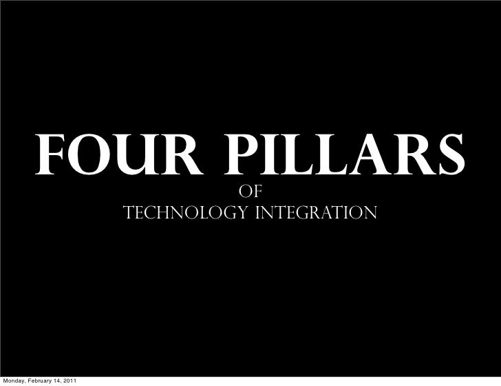 FOUR PILLARS               of                            TECHNOLOGY INTEGRATIONMonday, February 14, 2011
