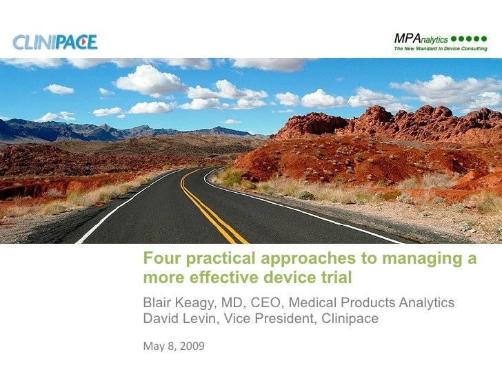 Four practical approaches to managing a more effective device trial Blair Keagy, MD, CEO, Medical Products Analytics David...