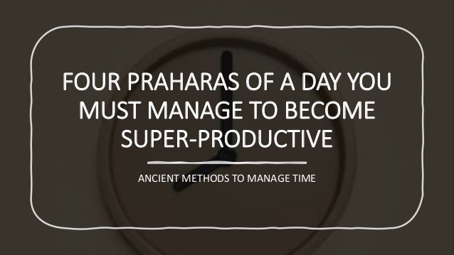 FOUR PRAHARAS OF A DAY YOU MUST MANAGE TO BECOME SUPER-PRODUCTIVE ANCIENT METHODS TO MANAGE TIME