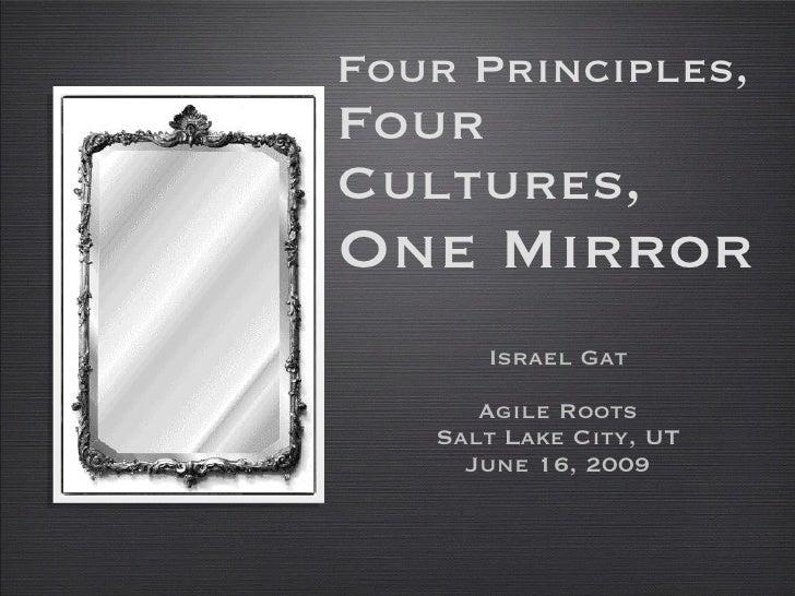 Four Principles, Four Cultures, One Mirror <ul><li>Israel Gat </li></ul><ul><li>Agile Roots </li></ul><ul><li>Salt Lake Ci...