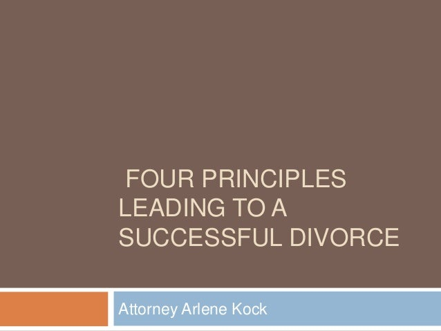 FOUR PRINCIPLES LEADING TO A SUCCESSFUL DIVORCE Attorney Arlene Kock