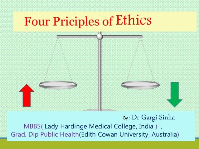 Four Priciples of Ethics By : Dr Gargi Sinha MBBS( Lady Hardinge Medical College, India ) , Grad. Dip Public Health(Edith ...