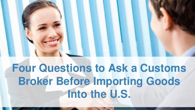 Four Questions to Ask a Customs Broker Before Importing Goods Into the U.S.