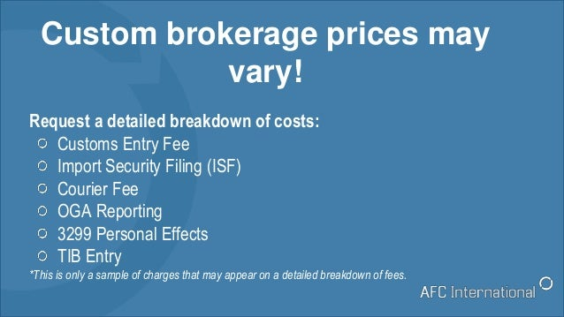 Custom brokerage prices may vary! Request a detailed breakdown of costs: Customs Entry Fee Import Security Filing (ISF) Co...