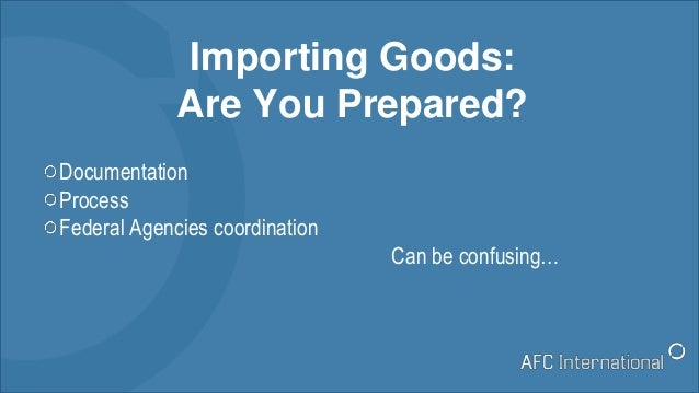 Importing Goods: Are You Prepared? Documentation Process Federal Agencies coordination Can be confusing…