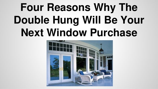 Four Reasons Why The  Double Hung Will Be Your  Next Window Purchase