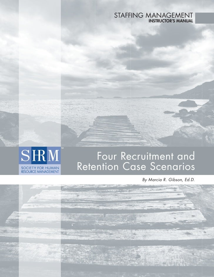 STAFFING MANAGEMENT                INSTRUCTOR'S MANUAL    Four Recruitment andRetention Case Scenarios             By Marc...