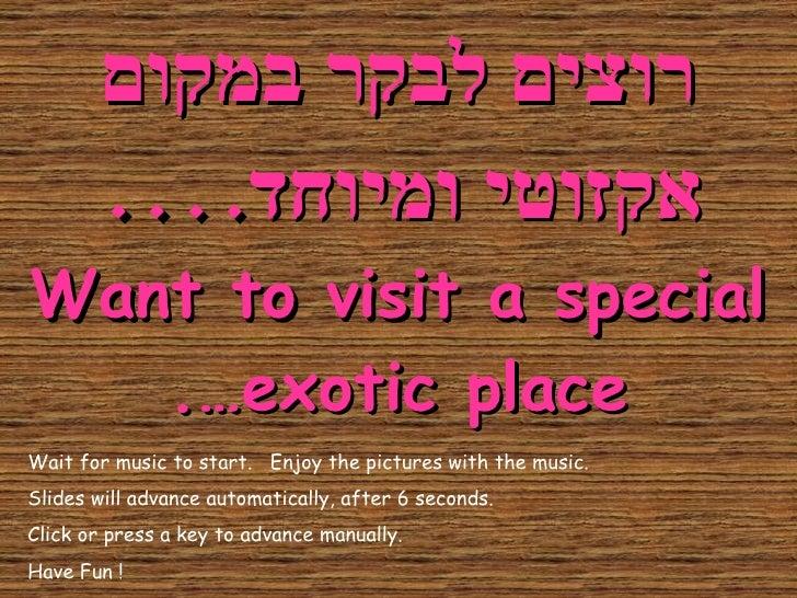 רוצים לבקר במקום אקזוטי ומיוחד .... Want to visit a special exotic place…. Wait for music to start.  Enjoy the pictures wi...