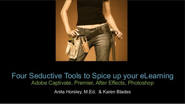Four Seductive Tools to Spice up your eLearning   Adobe Captivate, Premier, After Effects, Photoshop Anita Horsley, M.Ed. ...