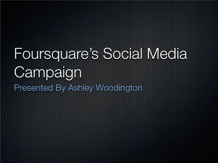 Foursquare's Social Media Campaign Presented By Ashley Woodington
