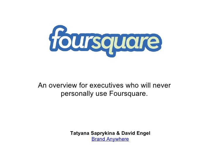 Tatyana Saprykina & David Engel Brand Anywhere An overview for executives who will never personally use Foursquare.