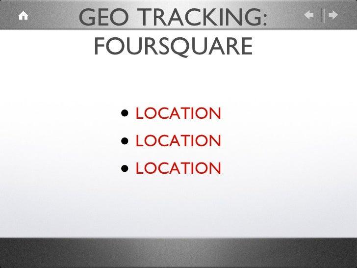 GEO TRACKING: FOURSQUARE <ul><li>LOCATION </li></ul><ul><li>LOCATION </li></ul><ul><li>LOCATION </li></ul>