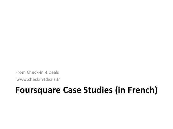 Foursquare Case Studies (in French) <ul><li>From Check-In 4 Deals </li></ul><ul><li>www.checkin4deals.fr </li></ul>