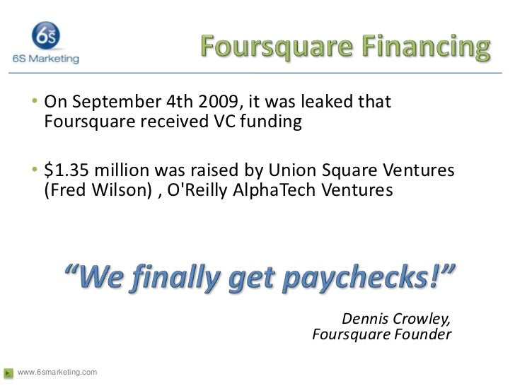 Foursquare Financing<br />On September 4th 2009, it was leaked that Foursquare received VC funding<br />$1.35 million was ...