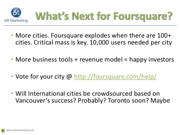 What's Next for Foursquare?<br />More cities. Foursquare explodes when there are 100+ cities. Critical mass is key. 10,000...