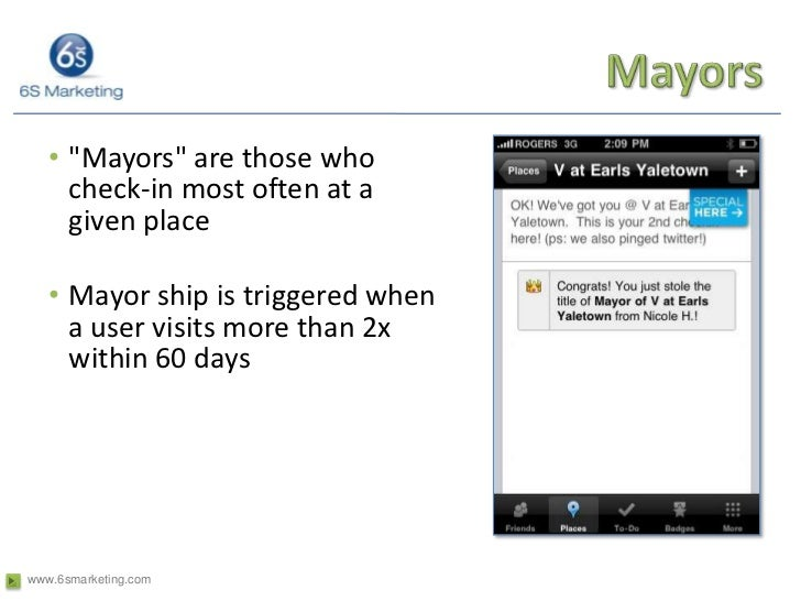 Mayors<br />&quot;Mayors&quot; are those who check-in most often at a given place <br />Mayor ship is triggered when a use...