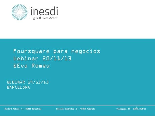 Foursquare para negocios Webinar 20/11/13 @Eva Romeu WEBINAR 19/11/13 BARCELONA  Técnico en Community Management y Redes S...