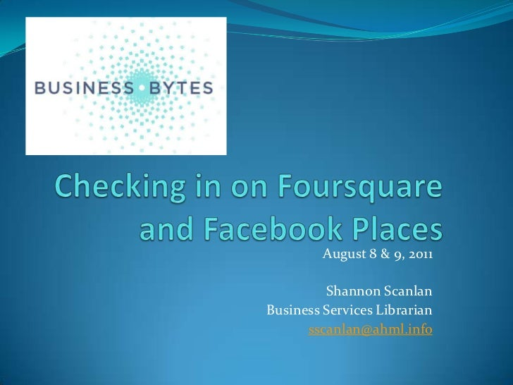 Checking in on Foursquare and Facebook Places<br />August 8 & 9, 2011<br />Shannon Scanlan<br />Business Services Libraria...