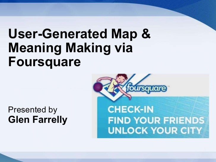 User-Generated Map & Meaning Making via Foursquare Presented by   Glen Farrelly