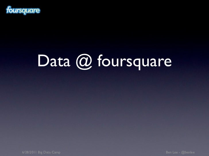 Data @ foursquare6/28/2011 Big Data Camp   Ben Lee - @benlee